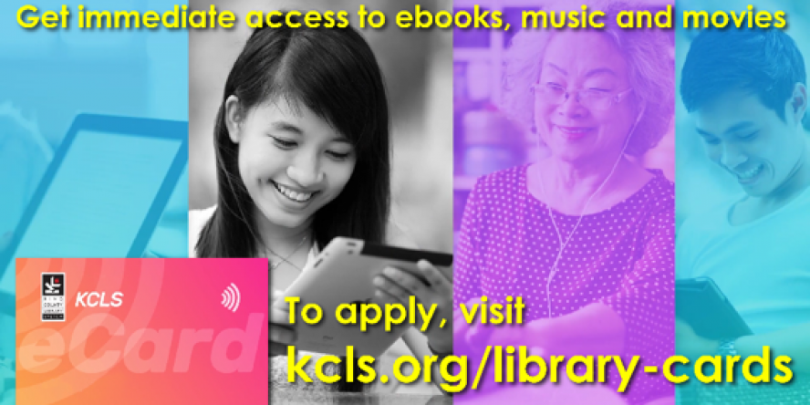 Get immediate access to ebooks, music and movies. To apply, visit kcls.org/library-cards