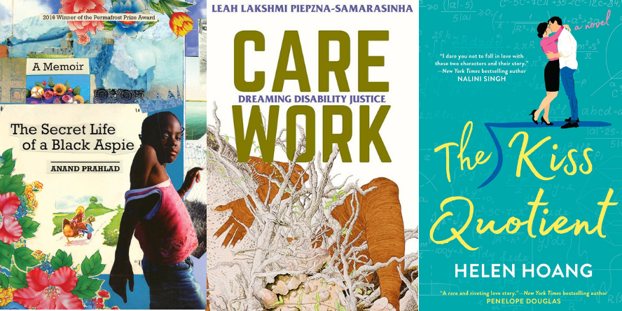 The Secret Life of a Black Aspie by Amand Prahlad; Care Work: Dreaming Disability Justice by Leah Lakshmi Piepzna-Samarasinha; and The Kiss Quotient a novel by Helen Hoang