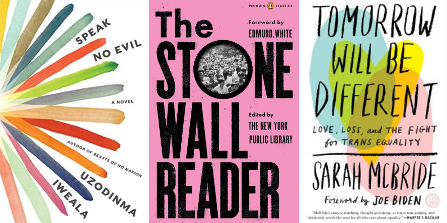 Speak No Evil by Uzodinma Iweala; The Stonewall Reader Edited by The New York Public Library; and Tomorrow Will Be Different Love, Loss, and the Fight for Trans Equality by Sarah McBride