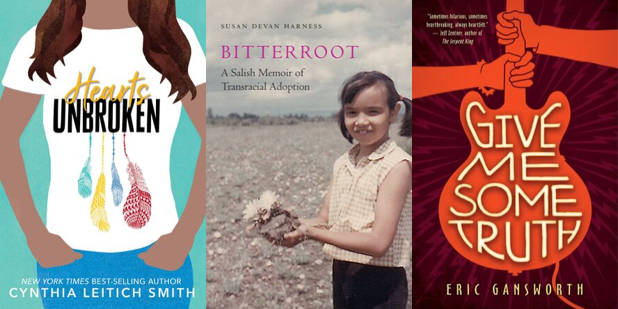 Hearts Unbroken by Cynthia Leitich Smith, Bitterroot: A Salish Memoir of Transracial Adoption by Susan Devan Harness, and Give Me Some Truth by Eric Gansworth