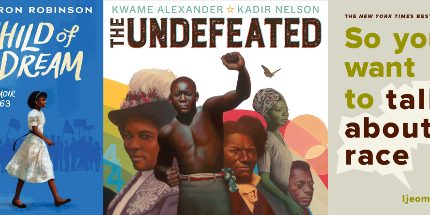Child of the Dream A Memoir of 1963 by Sharon Robinson; The Undefeated by Kwame Alexander; So You Want to Talk About Race by Ijeoma Oluo