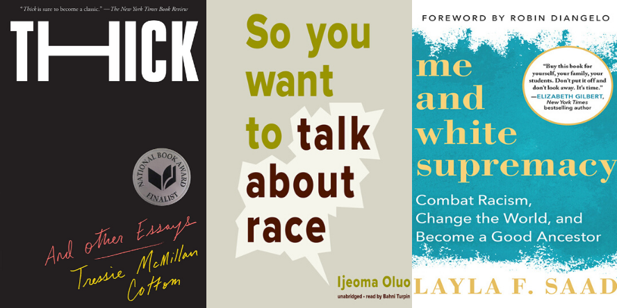 Thick by Tressie McMillan Cottom. So You Want to Talk about Race by Ijeoma Oluo. Me and White Supremacy Combat Racism, Change the World, and Become a Good Ancestor by Layla F. Saad.