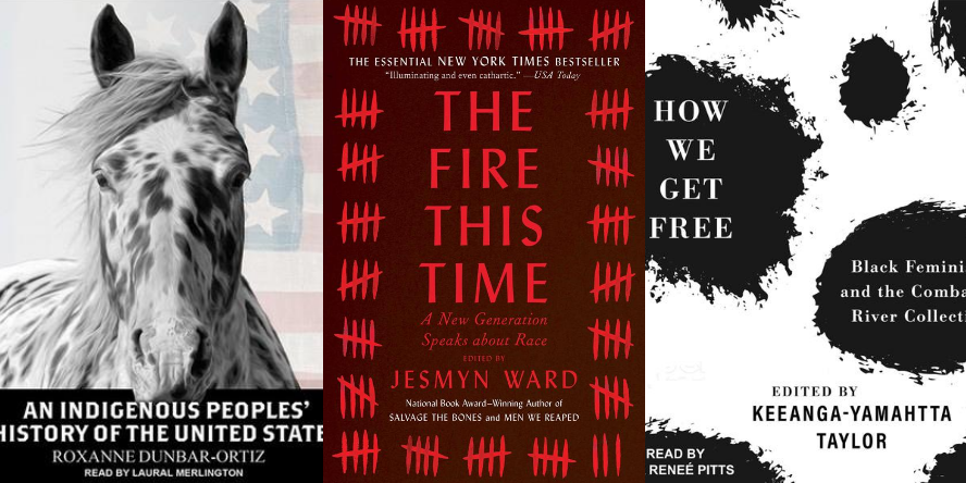 An Indigenous Peoples' History of the United States by Roxanne Dunbar-Ortiz. The Fire This Time: A New Generation Speaks About Race by Jesmyn Ward. How We Get Free: Black Feminism and the Combahee River Collective by Keeanga-Yamahtta Taylor.