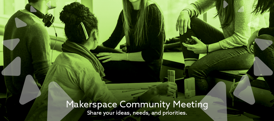 Makerspace Community Meeting: Share your ideas, needs, and priorities.