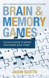 Brain and Memory Games: 70 Fun Puzzles to Boost Your Brain Juice Today by Jason Scotts