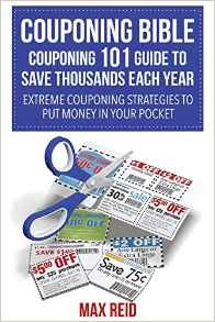 Couponing Bible: Couponing 101 Guide To Save Thousands Each Year by Max Reid