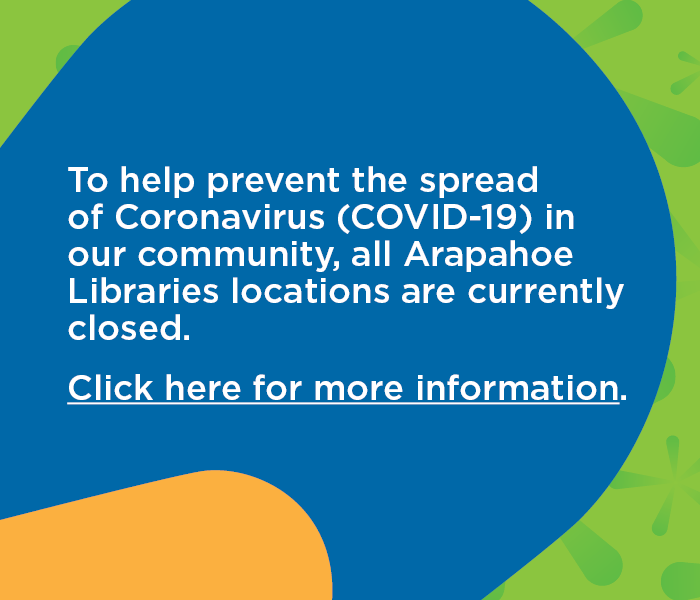 To help prevent the spread of Coronovirus (COVID-19) in our community, all Arapahoe Libraries locations are currently closed. Click here to go to the library Service Update webpage.