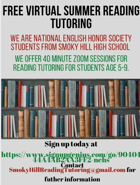 Free Virtual Summer Reading Tutoring from National English Honor Society students from Smoky Hill High School. 40 minute ZOOM sessions for reading tutoring for students age 5-9. Sign up at https://www.signupgenius.com/go/9040444a4ab2aa3ff2-nehs. Contact SmokyHillReadingTutoring@gmail.com for more information.