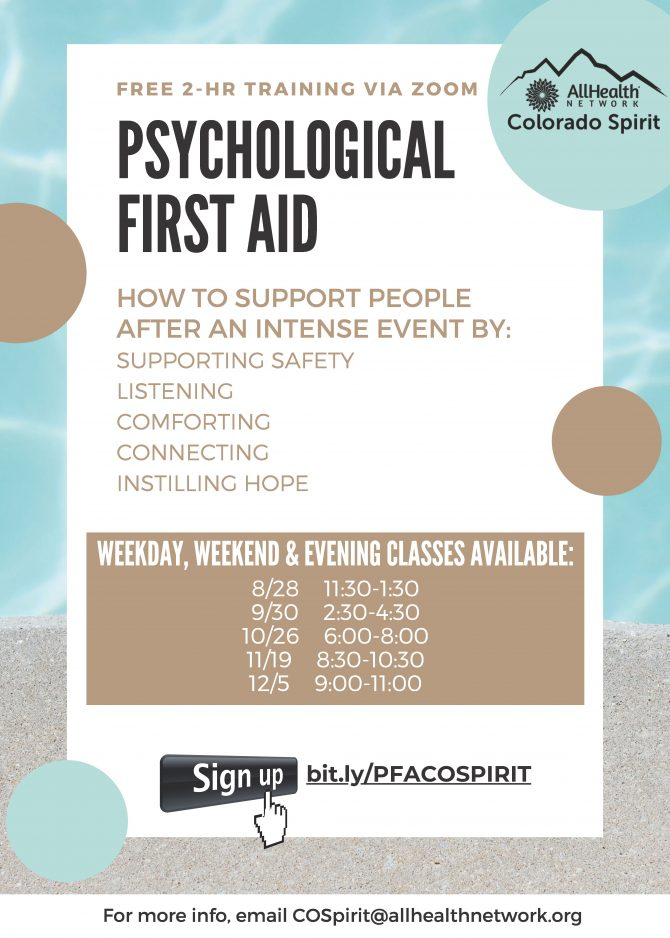 AllHealth Network Colorado Spirit Free 2 hour Training via ZOOM Psychological First Aid. Learn how to support people after an intense event by: Supporting safety, listening, comforting, connecting and instilling hope. Weekday, weekend and evening classes available: September 30 2:30-4:30, October 26 6:00-8:00, November 19 8:30-10:30, December 5 9:00-11:00. Sign up at bit.ly/PFACOSPIRIT. For more info, email COSpirit@allhealthnetwork.org.