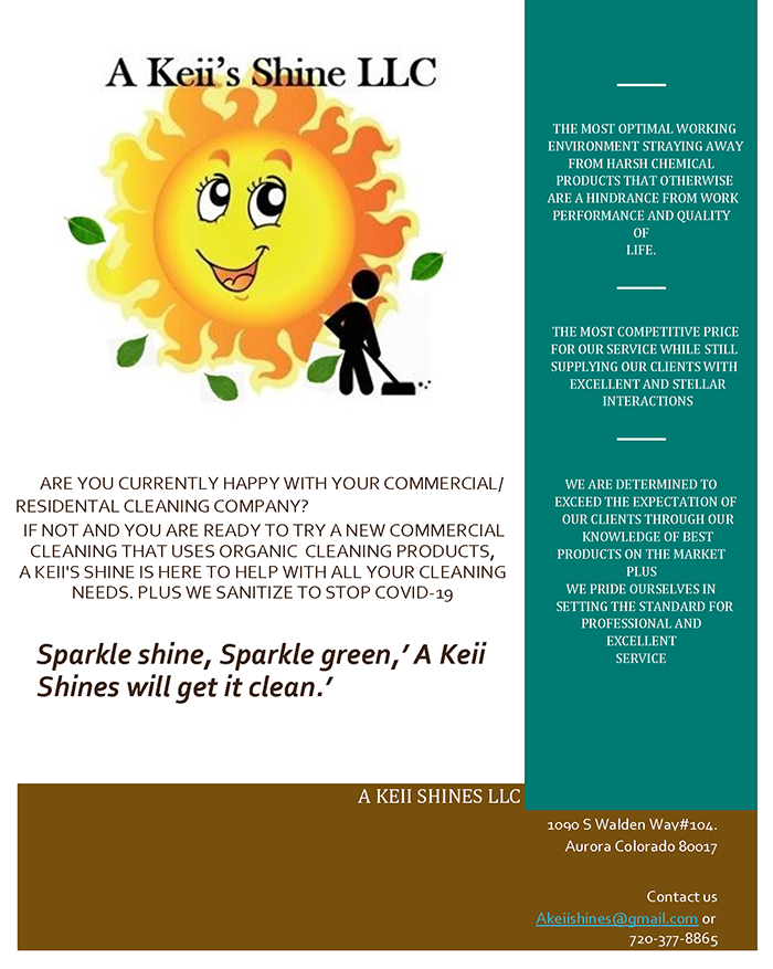 A Keii's Shine LLC.Commercial and Residential cleaning that uses organic cleaning products. Contact Akeiishines@gmail.com or call 720-377-8865.