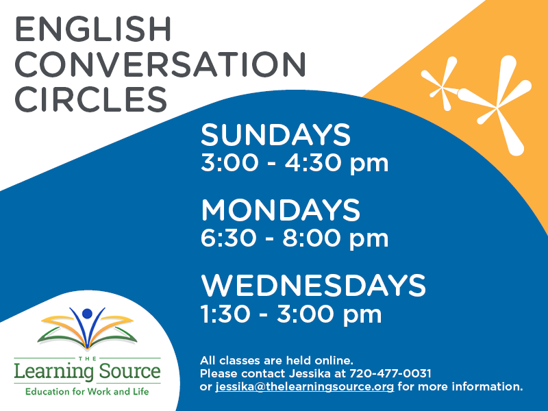 English Conversation Circles: Sundays 3-4:30 pm, Mondays 6:30-8 p, Wednesdays 1:30-3 pm. All class are held online. Please contact Jessika at 720-477-0031 or at jessika@thelearningsource.org for more information.