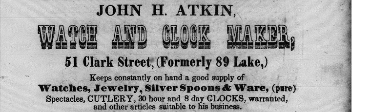 """Ad reads: """"John H. Atkin Watch and Clock Maker , 51 Clark Street, Keeps constantly on hand a good supply of watches, jewerly, silver spoons and ware, (pure) Spectecles, CULTERY,30 hour and 8 day clocks. warrented and other items suitable for his business."""