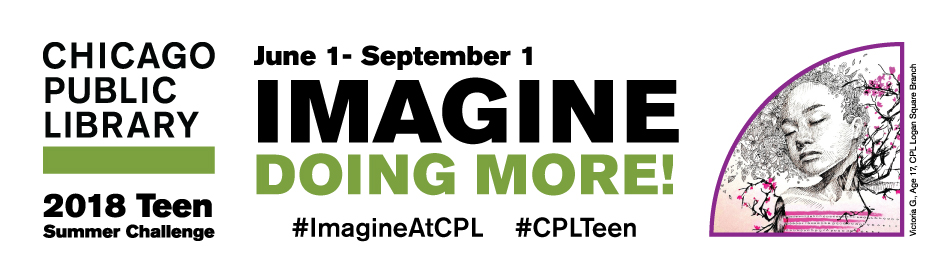 Chicago Public Library logo; 2018 Teen Summer Challenge; Imagine Doing More June 1 - September 1 ; #ImagineAtCPL #CPLTeen; graphic by Victoria G., Age 17, CPL Logan Square Branch