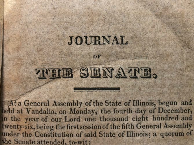 Journal of the Senate. At a General Assembly of the state of Illinois, begun and held at Vandalia, on Monday, the fourth day of December, in the year of our Lord one thousand eight hundred and twenty-six, being the first session of the fifth General Assembly under the Constitution of said state of Illinois; a quorum of the Senate attended, to wit.