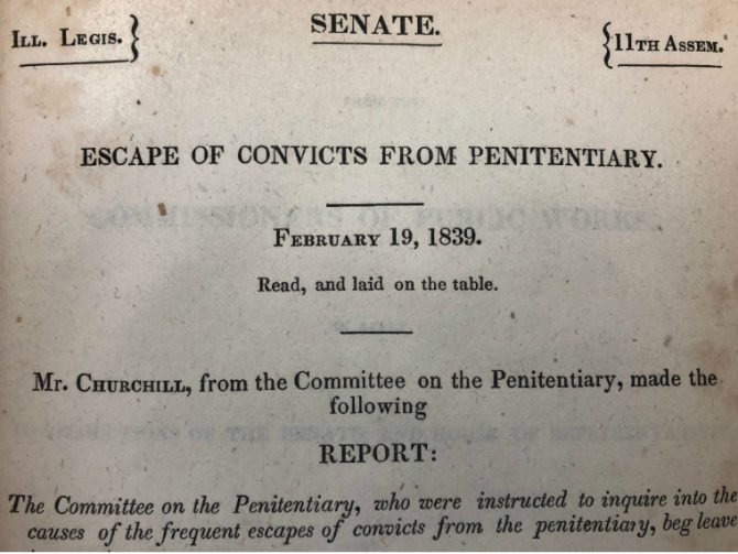 Ill. Legis., Senate, 11th Assem. Escape of convicts from penitentiary. February 19, 1839. Read, and laid on the table. Mr. Churchill, from the Committee on the Penitentiary, made the following report: The Committee on the Penitentiary, who were instructed to inquire into the causes of the frequent escapes of convicts from the penitentiary, beg leave to report.