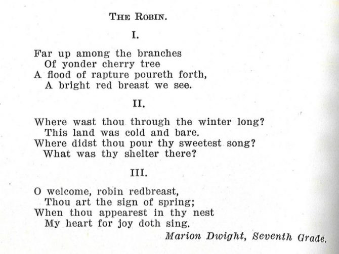 The Robin. I. Far up among the branches Of yonder cherry tree A flood of rapture poureth forth, A bright red breast we see. II. Where wast tho through the winter long? This land was cold and bare. Where didst thou pour thy sweetest son? What was they shelter there? III. O welcome, robin redbreast, Thou art the sign of spring; When thou appearest in they nest My heart for joy doth sing. Marion Dwight, Seventh Grade.