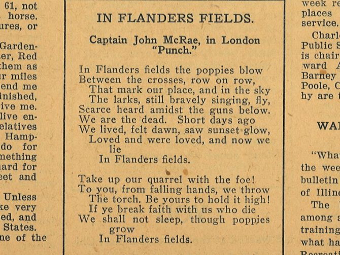 """In Flanders Fields. Captain John McRae, in London """"Punch."""" In Flanders fields the poppies blow Between the crosses, row on row, That mark our place, and in the sky The larks, still bravely singing, fly, Scarce heard amidst the guns below. We are the dead. Short days ago We lived, felt dawn, saw sunset glow, Loved and were loved, and now we lie In Flanders fields. Take up our quarrel with the foe! To you, from falling hands, we throw The torch. Be yours to hold it high! If ye break faith with us who die We shall not sleep, though poppies grow In Flanders fields."""