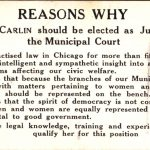 Reasons why Nellie Carlin should be elected as Judge of the Municipal Court: She has practised law in Chicago for more than fifteen years. She has an intelligent and sympathetic insight into all the great problems affecting our civil welfare. She believes that because the branches of our Municipal Court deal with matters pertaining to women and children, wome should be represented on the bench. She believes that the spirit of democracy is not conserved unless men and women are equally represented in all matters vital to good govermnent. She has the legal knowledge, training and experience which qualify her for this position.
