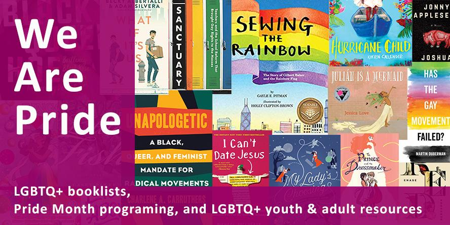 We Are Pride: LGBTQ+ booklists, Pride Month Programming, and LGBTQ+ youth & adult resources