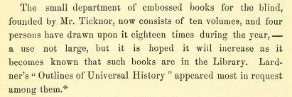 "The small department of embossed books for the blind, founded by Mr.Ticknor, now consists of ten volumes, and four persons have drawn upon it eighteen times during the year, - a use not large, but it is hoped it will increase as it becomes known that such books are in the Library. Lardner's ""Outlines of Universal History"" appeared most in request among them."