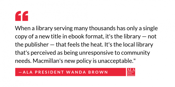 "Quote from ALA President Wanda Brown ""When a library serving many thousands has only a single copy of a new title in ebook format, it's the library - not the publisher - that feels the heat. It's the local library that's perceived as being unresponsive to community needs. Macmillan's new policy is unacceptable. """