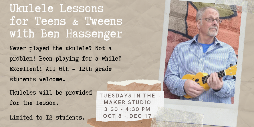 Ukulele Lessons for Teens and Tweens with Ben Hassenger. Never played the ukulele? Not a problem! Been playing for a while? Excellent! All 6th through 12th grade students welcome. Ukuleles will be provided for the lesson. Limited to 12 students. Tuesdays in the Maker Studio 3:30pm to 4:30pm from October 8 through December 17.