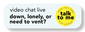 "<p>Button reads, ""video chat live. down, lonely, or need to vent? talk to me. Lawrence public Library Peer Support.""</p>"