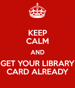 """""""Keep Calm and Get Your Library Card Already."""""""