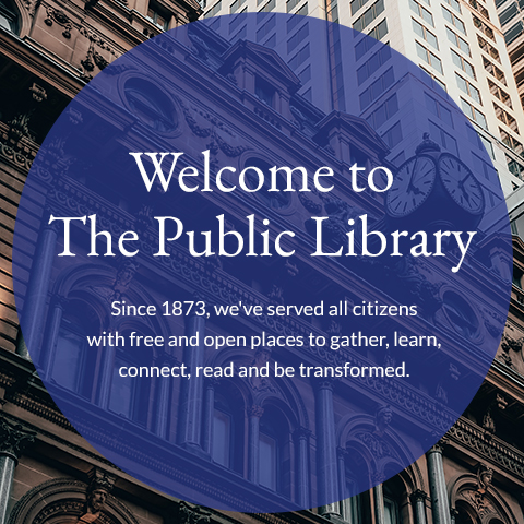 Welcome to the Public Library. Since 1873, we've served all citizens with free and open places to gather, learn, connect, read and be transformed.
