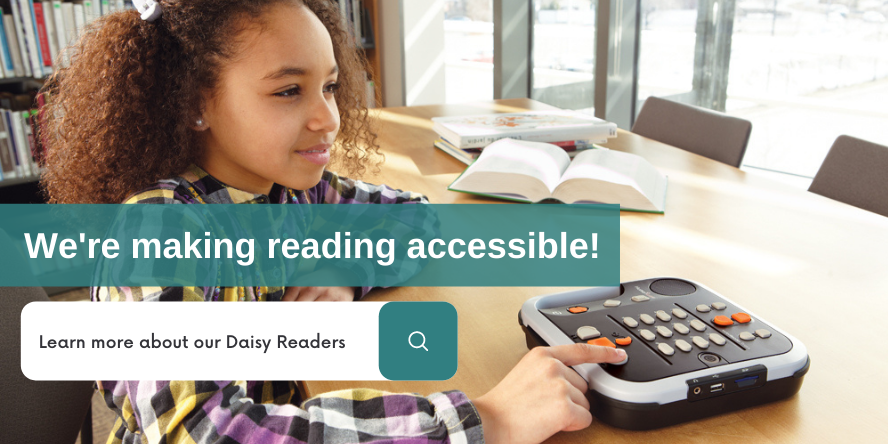 We are making reading accessible. Learn more about our Daisy Readers.