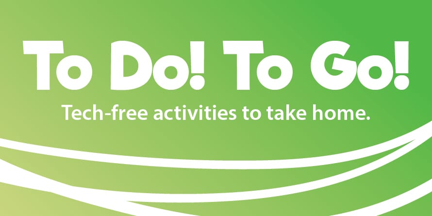 To Do! To Go! Tech-free activities to take home.
