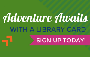 Adventure awaits with a library card! Sign up today
