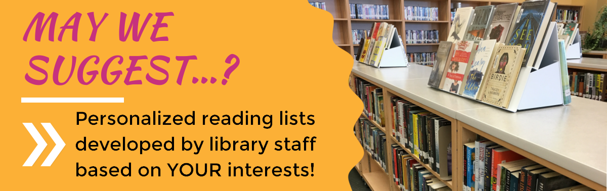 May We Suggest...? Personalized reading lists developed by library staff based on YOUR interests!
