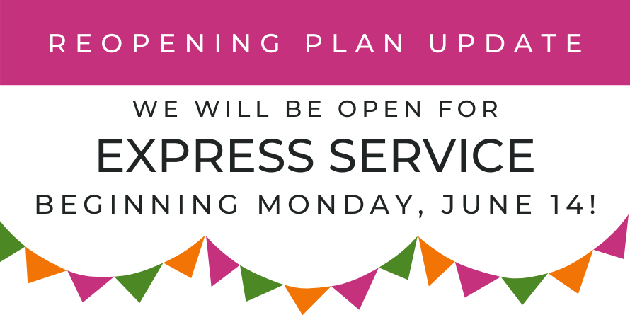 Reopening Plan Update: We will be open for express service beginning June 14!