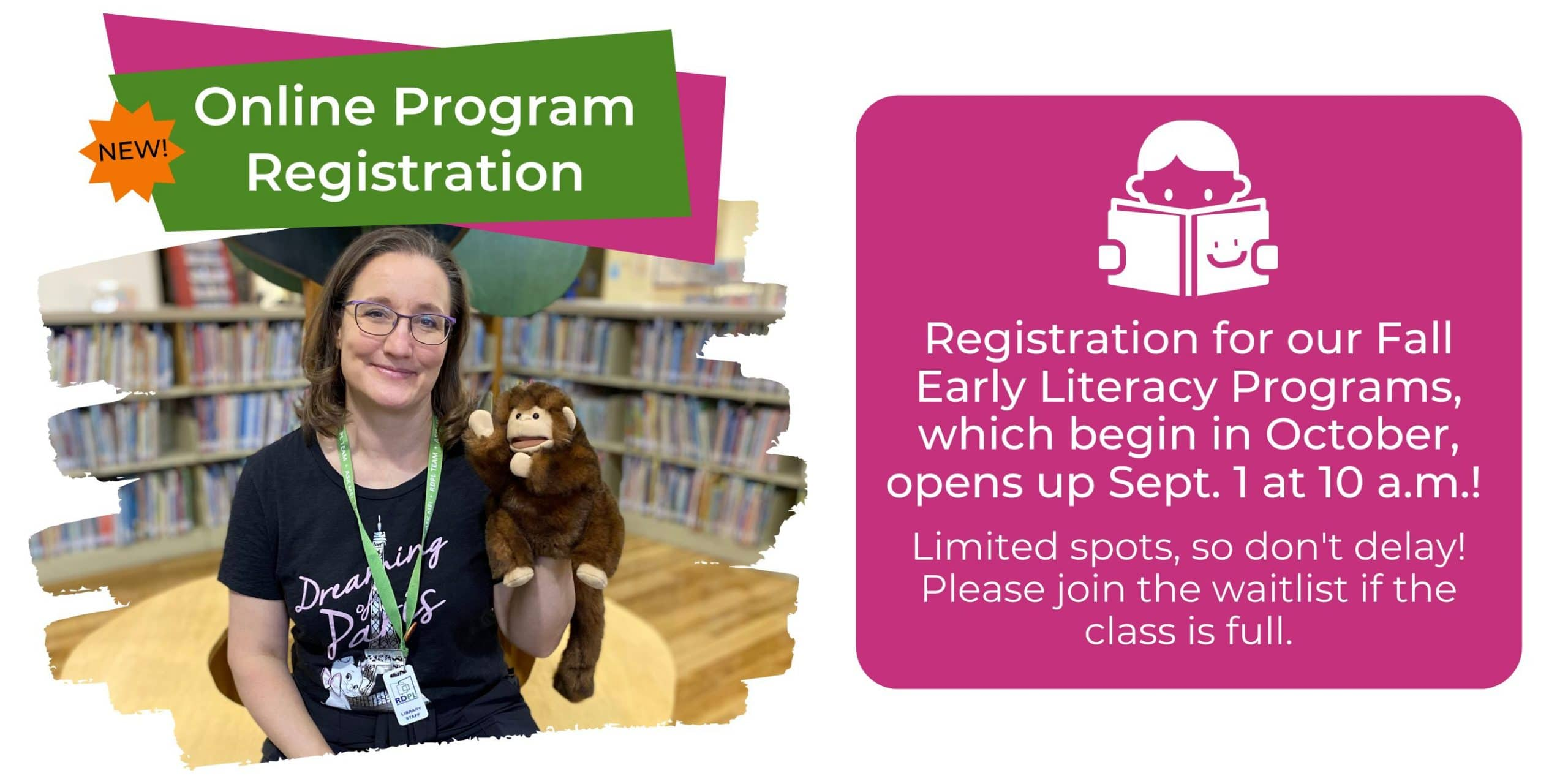 New! Online Program Registration. Registration for our Fall Early Literacy Programs, which begin in October, opens up Sept. 1 at 10 a.m.! Limited spots, so don't delay! Please join the waitlist if the class is full.